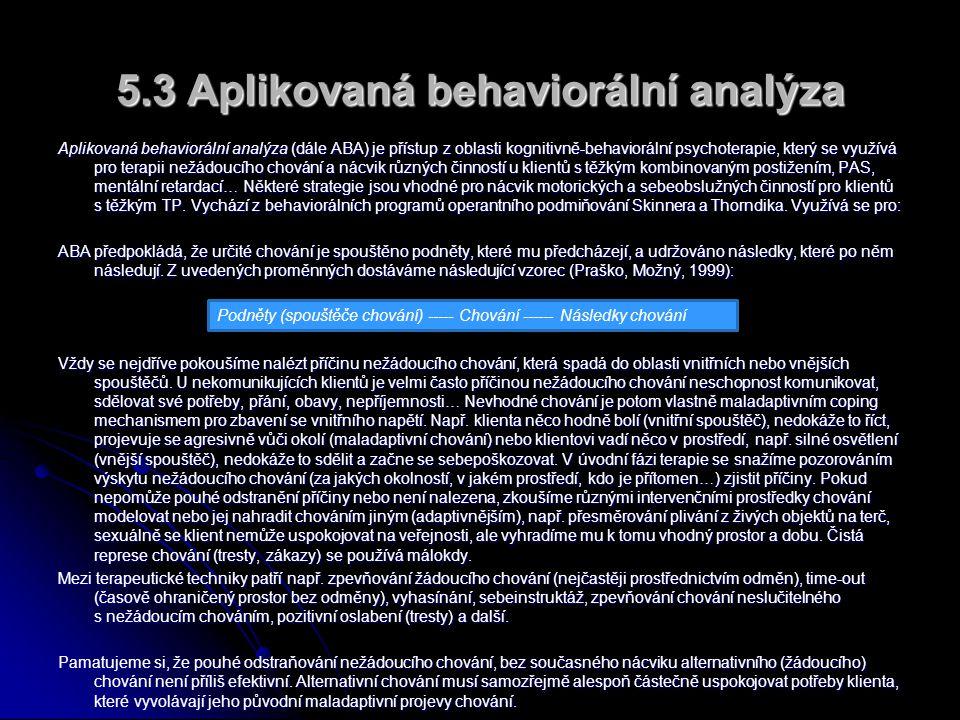 5.3 Aplikovaná behaviorální analýza Aplikovaná behaviorální analýza (dále ABA) je přístup z oblasti kognitivně-behaviorální psychoterapie, který se využívá pro terapii nežádoucího chování a nácvik různých činností u klientů s těžkým kombinovaným postižením, PAS, mentální retardací… Některé strategie jsou vhodné pro nácvik motorických a sebeobslužných činností pro klientů s těžkým TP.