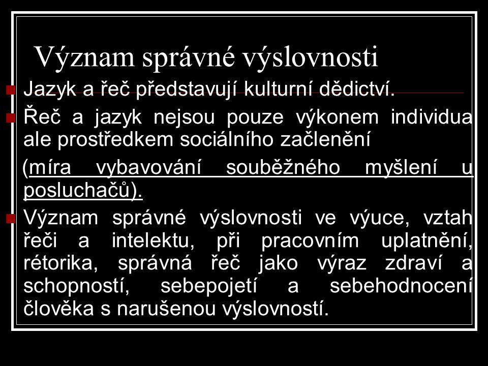 Význam správné výslovnosti  Jazyk a řeč představují kulturní dědictví.  Řeč a jazyk nejsou pouze výkonem individua ale prostředkem sociálního začlen
