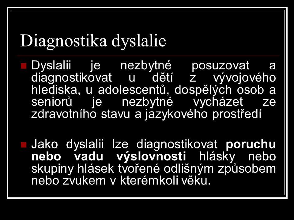 Diagnostika dyslalie  Dyslalii je nezbytné posuzovat a diagnostikovat u dětí z vývojového hlediska, u adolescentů, dospělých osob a seniorů je nezbytné vycházet ze zdravotního stavu a jazykového prostředí  Jako dyslalii lze diagnostikovat poruchu nebo vadu výslovnosti hlásky nebo skupiny hlásek tvořené odlišným způsobem nebo zvukem v kterémkoli věku.