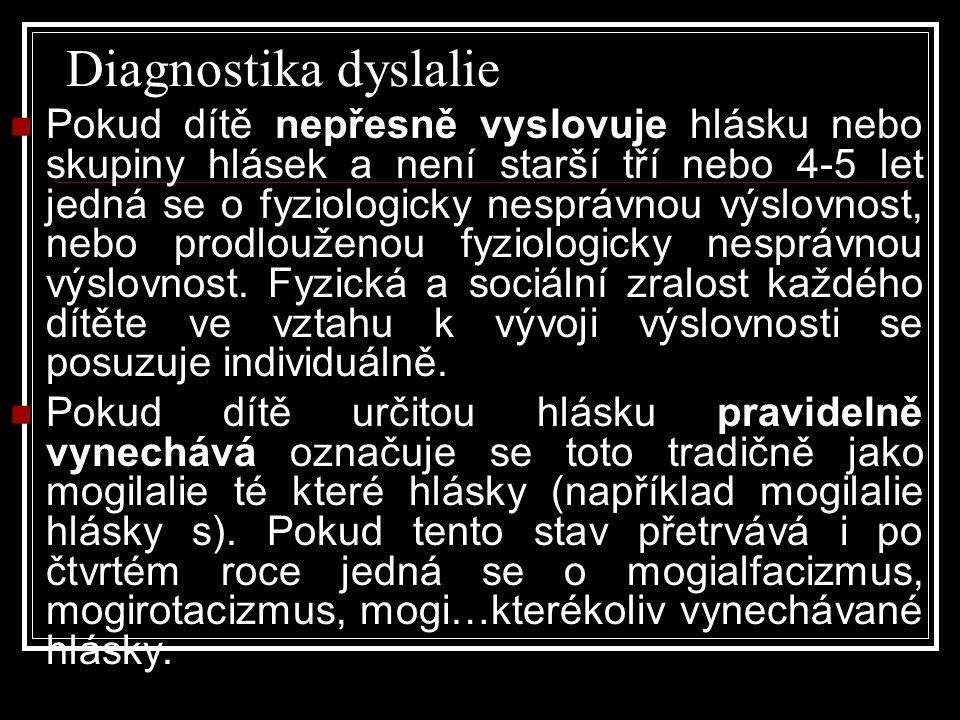 Diagnostika dyslalie  Pokud dítě nepřesně vyslovuje hlásku nebo skupiny hlásek a není starší tří nebo 4-5 let jedná se o fyziologicky nesprávnou výslovnost, nebo prodlouženou fyziologicky nesprávnou výslovnost.