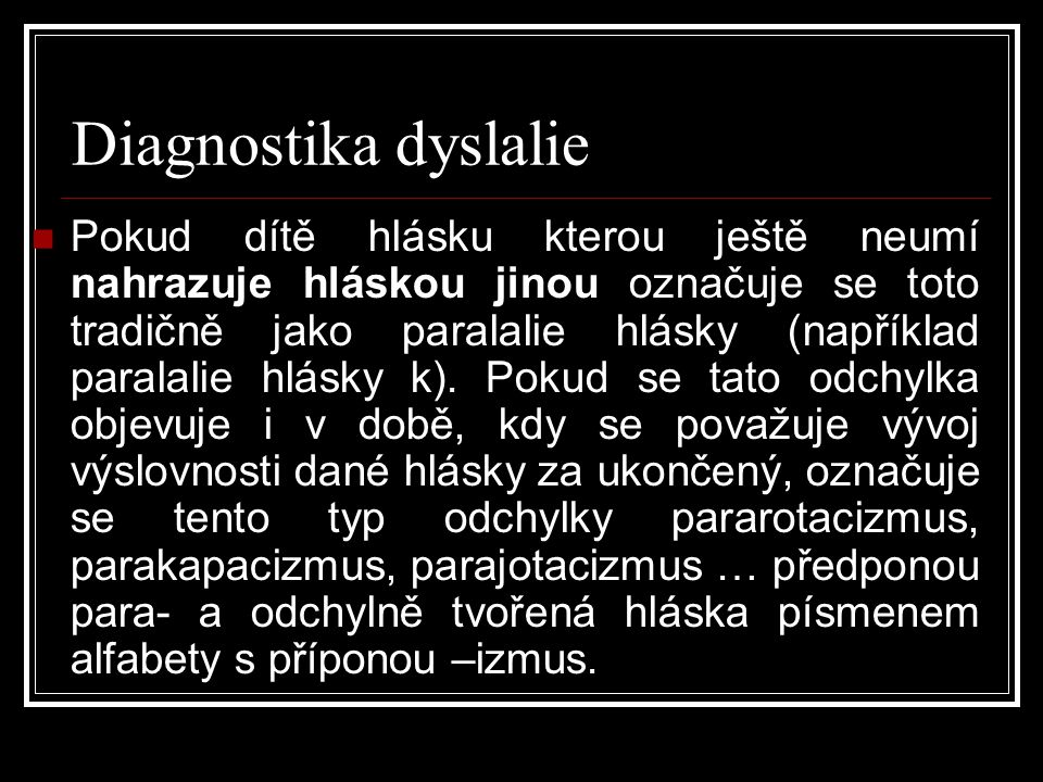 Diagnostika dyslalie  Pokud dítě hlásku kterou ještě neumí nahrazuje hláskou jinou označuje se toto tradičně jako paralalie hlásky (například paralalie hlásky k).