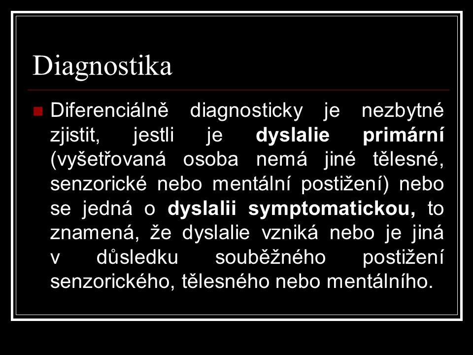 Diagnostika  Diferenciálně diagnosticky je nezbytné zjistit, jestli je dyslalie primární (vyšetřovaná osoba nemá jiné tělesné, senzorické nebo mentální postižení) nebo se jedná o dyslalii symptomatickou, to znamená, že dyslalie vzniká nebo je jiná v důsledku souběžného postižení senzorického, tělesného nebo mentálního.