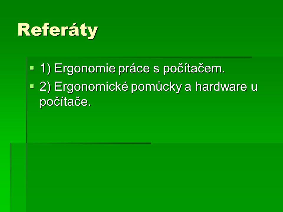 Referáty  1) Ergonomie práce s počítačem.  2) Ergonomické pomůcky a hardware u počítače.