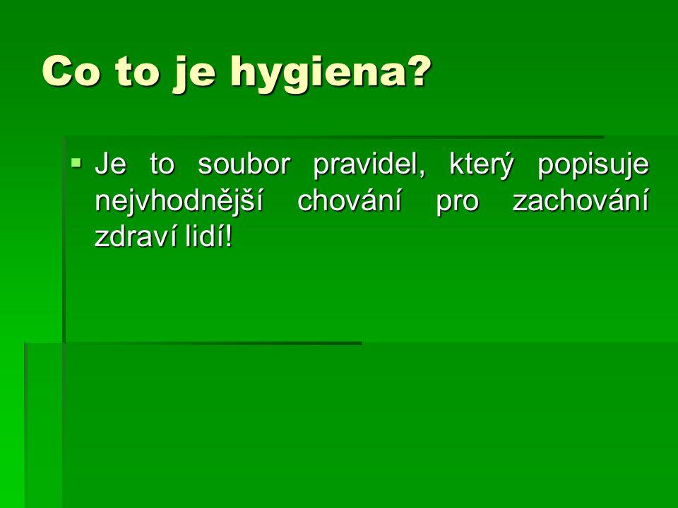 Co to je hygiena?  Je to soubor pravidel, který popisuje nejvhodnější chování pro zachování zdraví lidí!