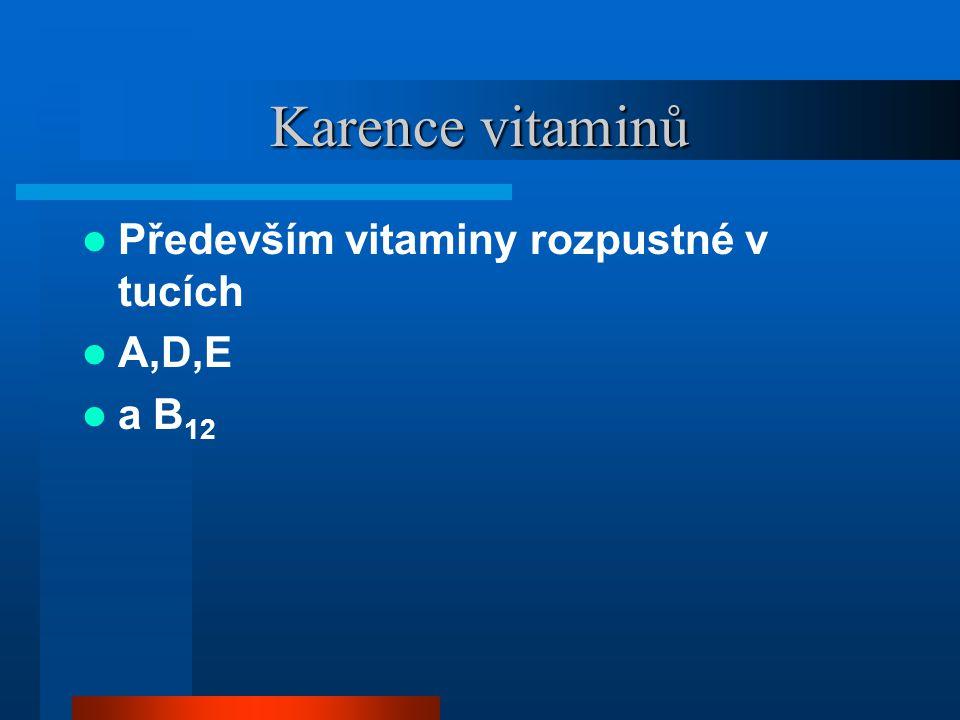 Karence vitaminů  Především vitaminy rozpustné v tucích  A,D,E  a B 12
