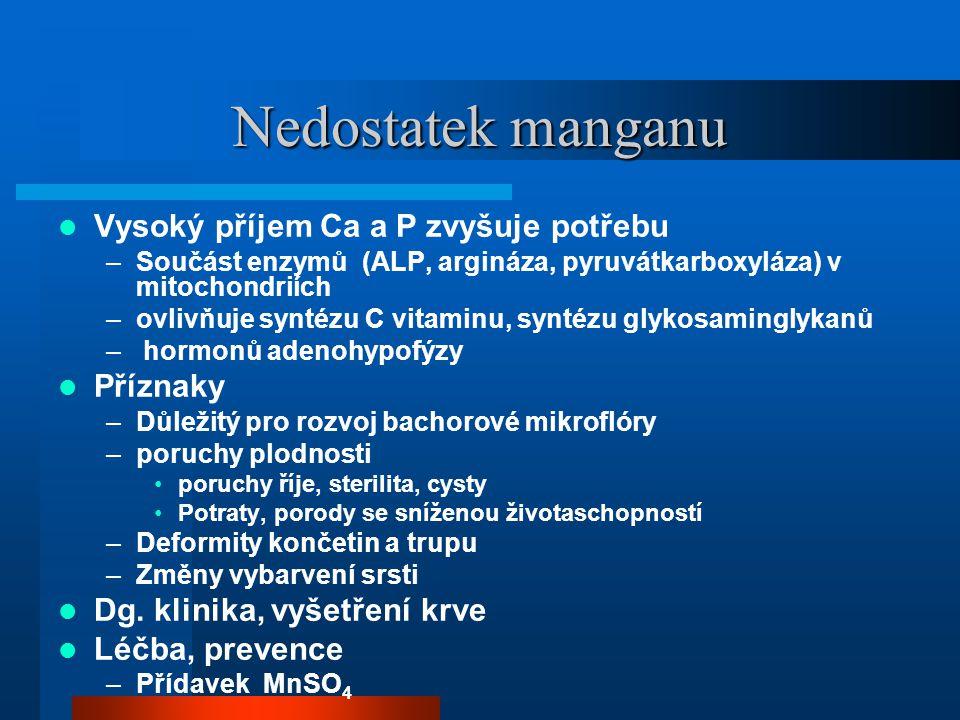 Nedostatek manganu  Vysoký příjem Ca a P zvyšuje potřebu –Součást enzymů (ALP, argináza, pyruvátkarboxyláza) v mitochondriích –ovlivňuje syntézu C vitaminu, syntézu glykosaminglykanů – hormonů adenohypofýzy  Příznaky –Důležitý pro rozvoj bachorové mikroflóry –poruchy plodnosti •poruchy říje, sterilita, cysty •Potraty, porody se sníženou životaschopností –Deformity končetin a trupu –Změny vybarvení srsti  Dg.