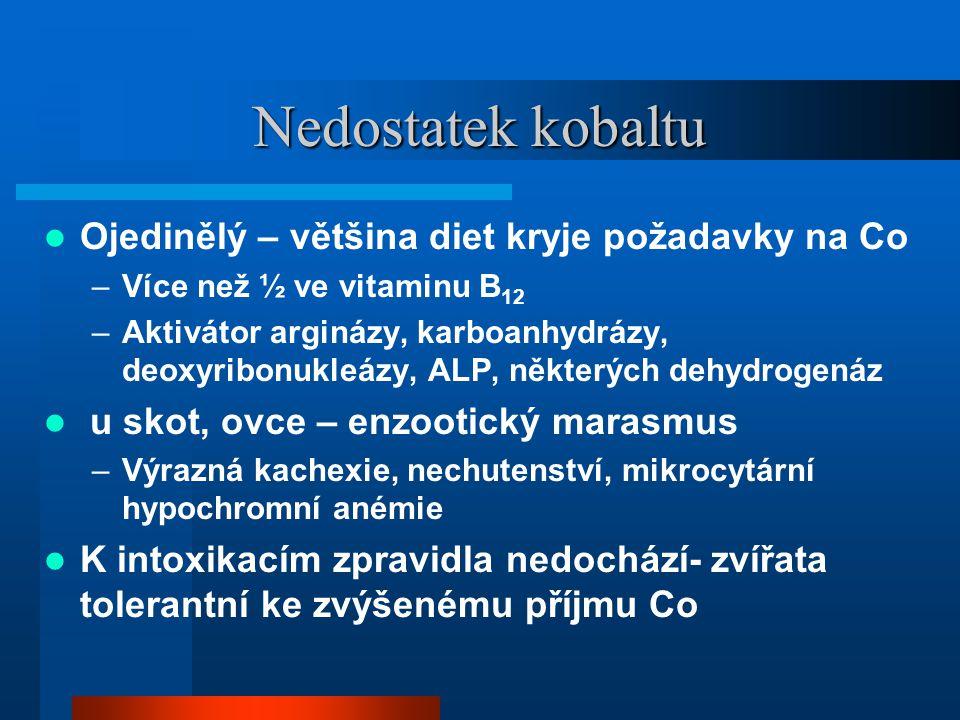 Nedostatek kobaltu  Ojedinělý – většina diet kryje požadavky na Co –Více než ½ ve vitaminu B 12 –Aktivátor arginázy, karboanhydrázy, deoxyribonukleázy, ALP, některých dehydrogenáz  u skot, ovce – enzootický marasmus –Výrazná kachexie, nechutenství, mikrocytární hypochromní anémie  K intoxikacím zpravidla nedochází- zvířata tolerantní ke zvýšenému příjmu Co