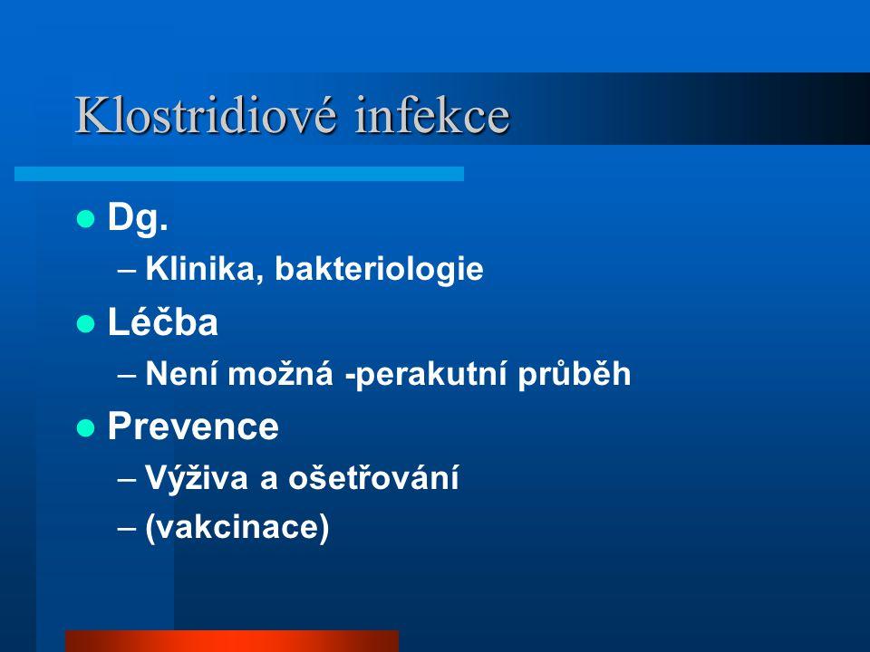 Klostridiové infekce  Dg. –Klinika, bakteriologie  Léčba –Není možná -perakutní průběh  Prevence –Výživa a ošetřování –(vakcinace)
