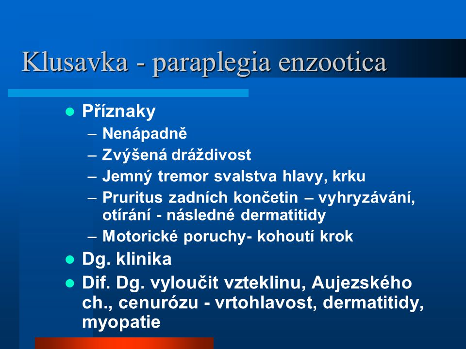Klusavka - paraplegia enzootica  Příznaky –Nenápadně –Zvýšená dráždivost –Jemný tremor svalstva hlavy, krku –Pruritus zadních končetin – vyhryzávání, otírání - následné dermatitidy –Motorické poruchy- kohoutí krok  Dg.