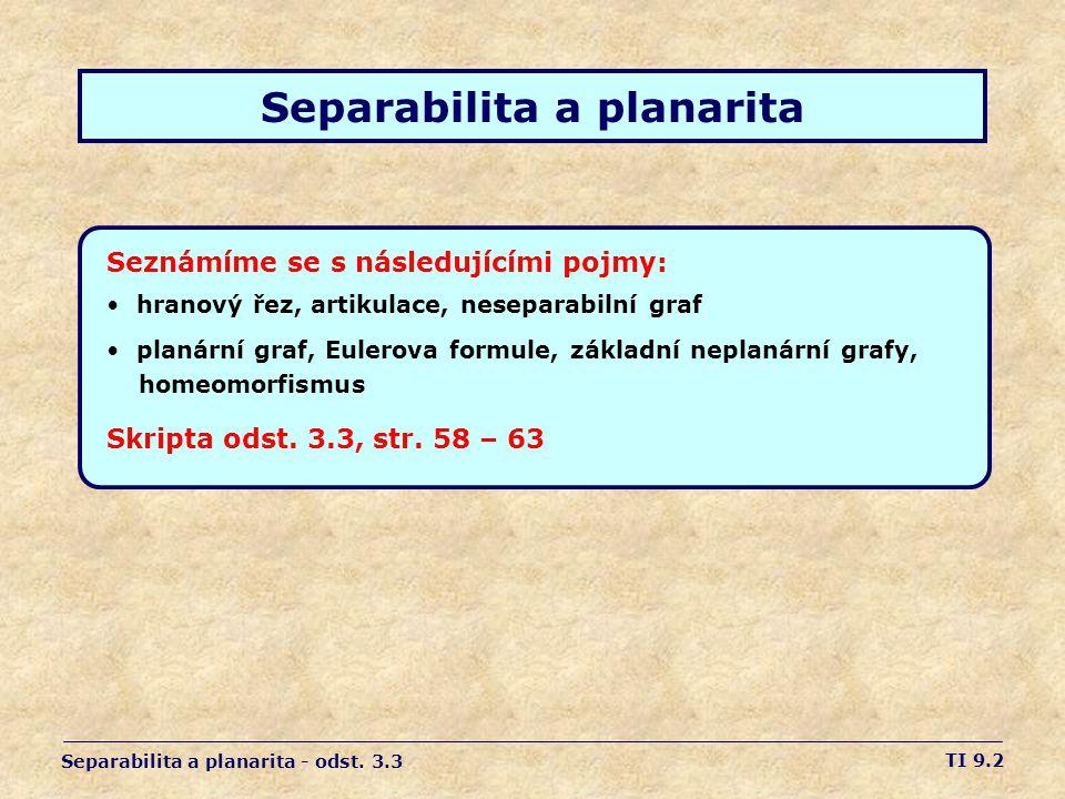 TI 9.2 Separabilita a planarita Seznámíme se s následujícími pojmy: • hranový řez, artikulace, neseparabilní graf • planární graf, Eulerova formule, z