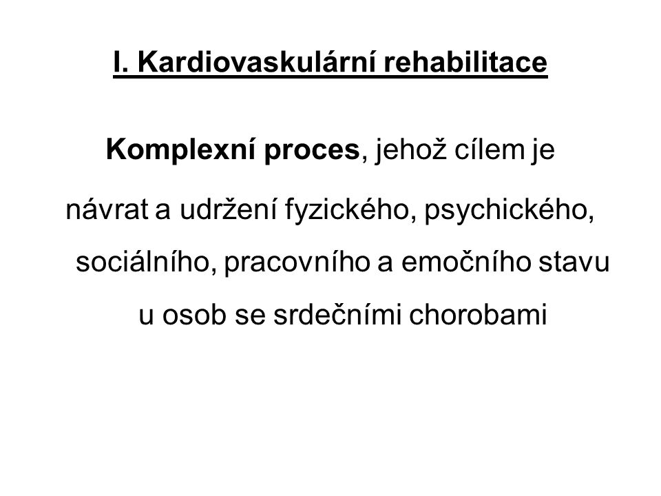 I. Kardiovaskulární rehabilitace Komplexní proces, jehož cílem je návrat a udržení fyzického, psychického, sociálního, pracovního a emočního stavu u o