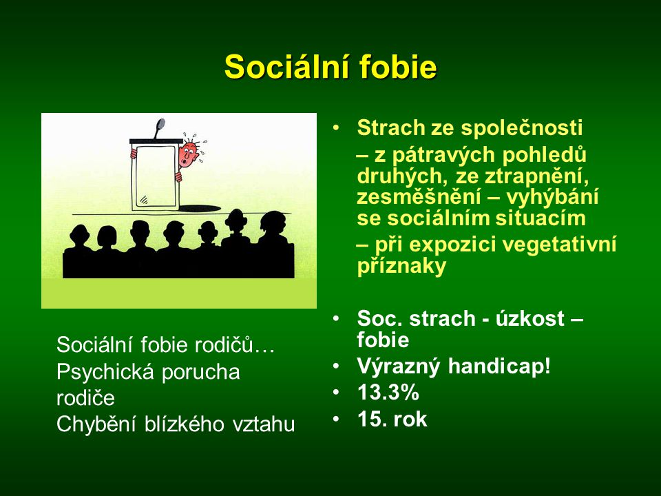 Sociální fobie •Strach ze společnosti – z pátravých pohledů druhých, ze ztrapnění, zesměšnění – vyhýbání se sociálním situacím – při expozici vegetati