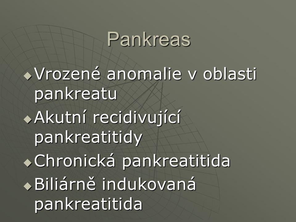 Pankreas Pankreas  Vrozené anomalie v oblasti pankreatu  Akutní recidivující pankreatitidy  Chronická pankreatitida  Biliárně indukovaná pankreati