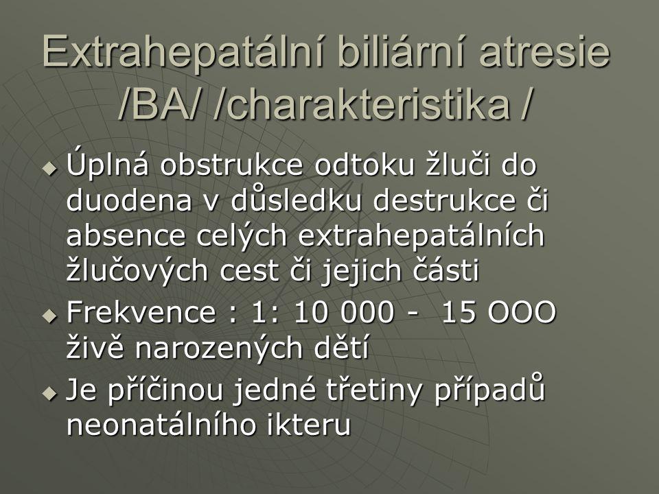 Extrahepatální biliární atresie /BA/ /charakteristika /  Úplná obstrukce odtoku žluči do duodena v důsledku destrukce či absence celých extrahepatáln