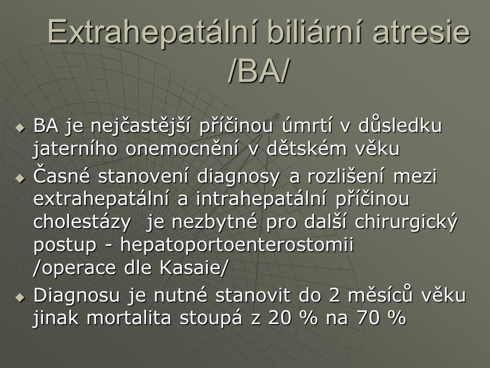 Extrahepatální biliární atresie /BA/  BA je nejčastější příčinou úmrtí v důsledku jaterního onemocnění v dětském věku  Časné stanovení diagnosy a ro