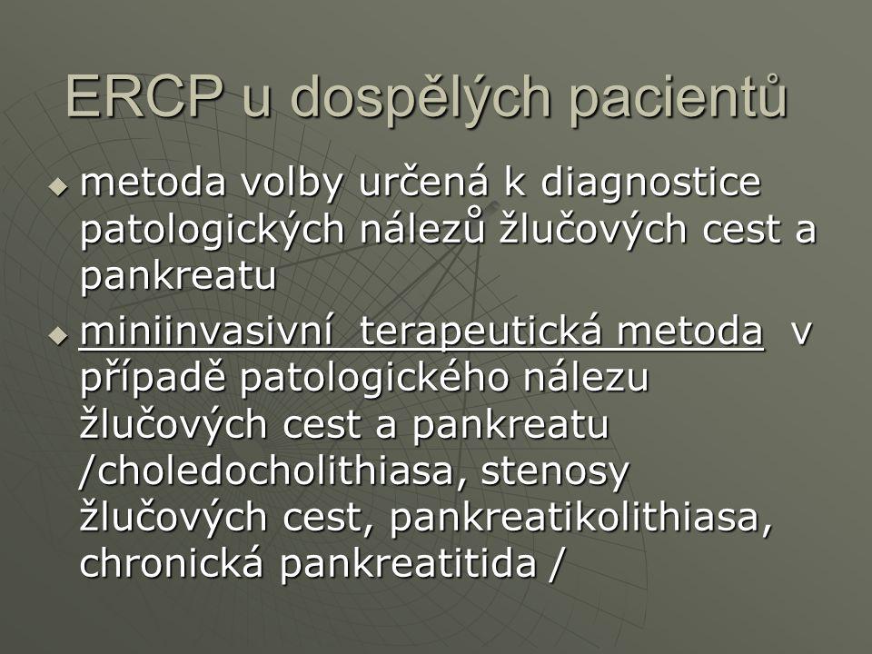 ERCP u dospělých pacientů  metoda volby určená k diagnostice patologických nálezů žlučových cest a pankreatu  miniinvasivní terapeutická metoda v př