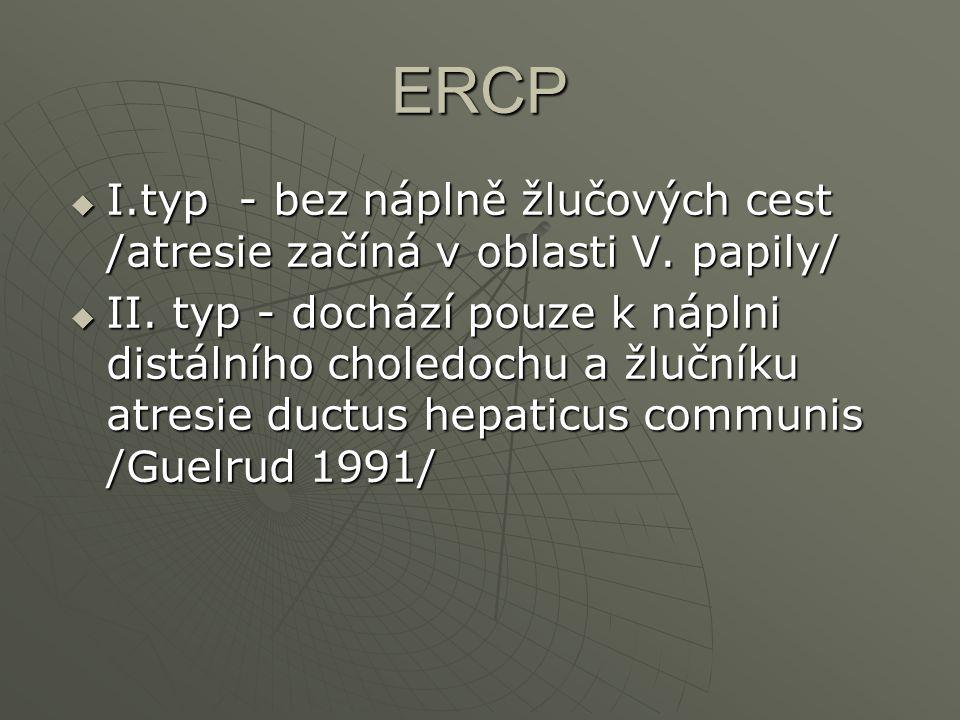ERCP  I.typ - bez náplně žlučových cest /atresie začíná v oblasti V. papily/  II. typ - dochází pouze k náplni distálního choledochu a žlučníku atre