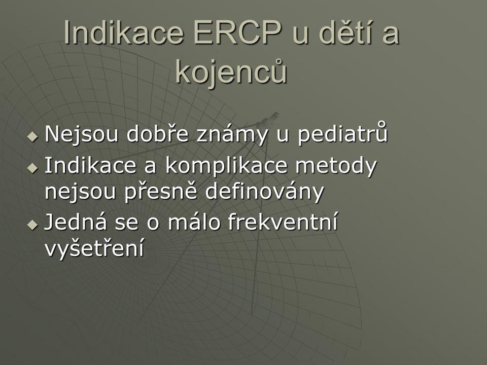 Indikace ERCP u dětí a kojenců  Nejsou dobře známy u pediatrů  Indikace a komplikace metody nejsou přesně definovány  Jedná se o málo frekventní vy
