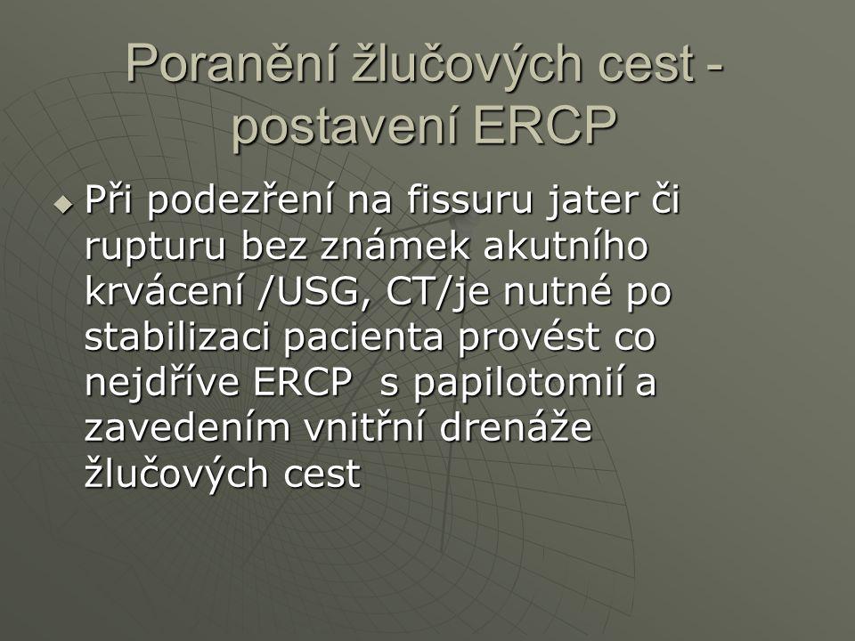 Poranění žlučových cest - postavení ERCP  Při podezření na fissuru jater či rupturu bez známek akutního krvácení /USG, CT/je nutné po stabilizaci pac