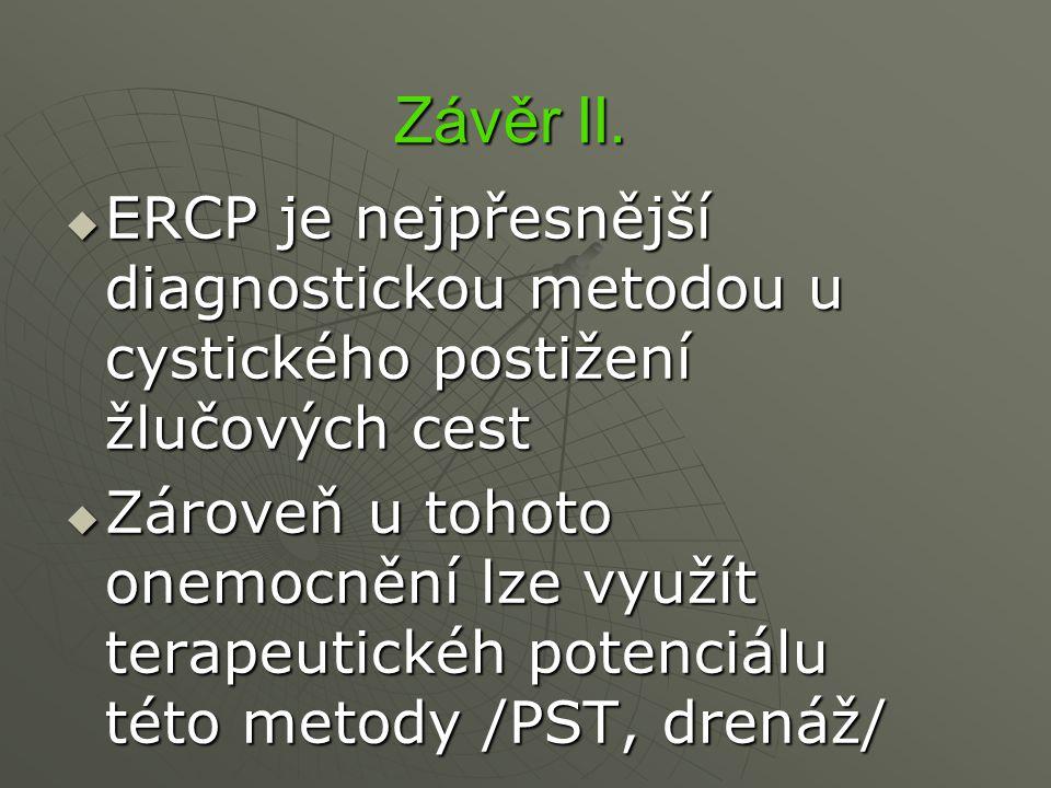 Závěr II.  ERCP je nejpřesnější diagnostickou metodou u cystického postižení žlučových cest  Zároveň u tohoto onemocnění lze využít terapeutickéh po