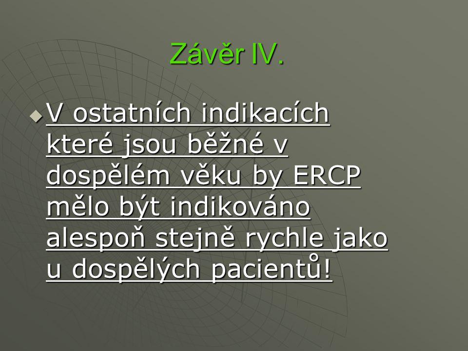Závěr IV.  V ostatních indikacích které jsou běžné v dospělém věku by ERCP mělo být indikováno alespoň stejně rychle jako u dospělých pacientů!