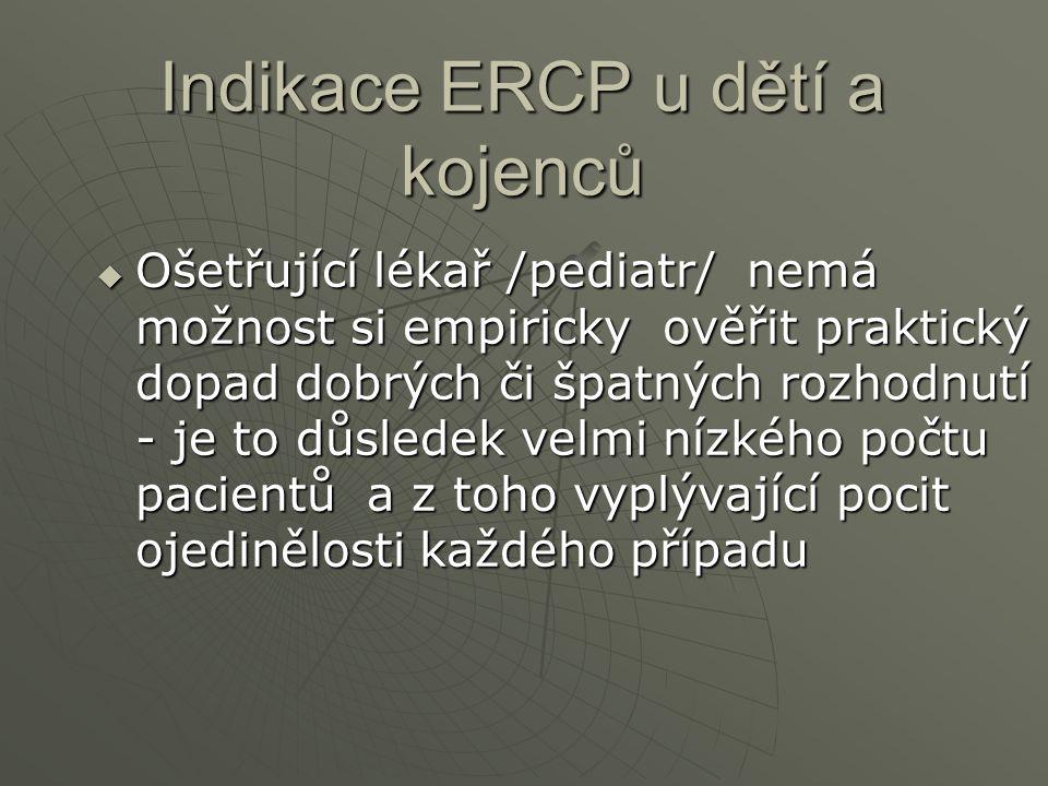 Indikace ERCP u dětí a kojenců  Ošetřující lékař /pediatr/ nemá možnost si empiricky ověřit praktický dopad dobrých či špatných rozhodnutí - je to dů
