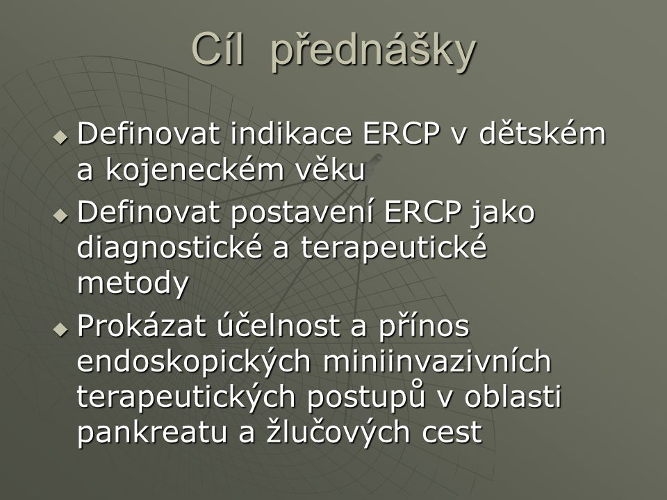 Cíl přednášky  Definovat indikace ERCP v dětském a kojeneckém věku  Definovat postavení ERCP jako diagnostické a terapeutické metody  Prokázat účel