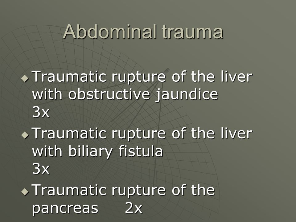 Abdominal trauma Abdominal trauma  Traumatic rupture of the liver with obstructive jaundice 3x  Traumatic rupture of the liver with biliary fistula