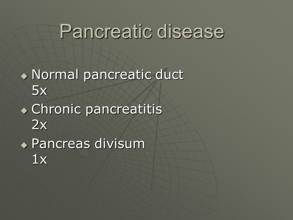 Pancreatic disease Pancreatic disease  Normal pancreatic duct 5x  Chronic pancreatitis 2x  Pancreas divisum 1x