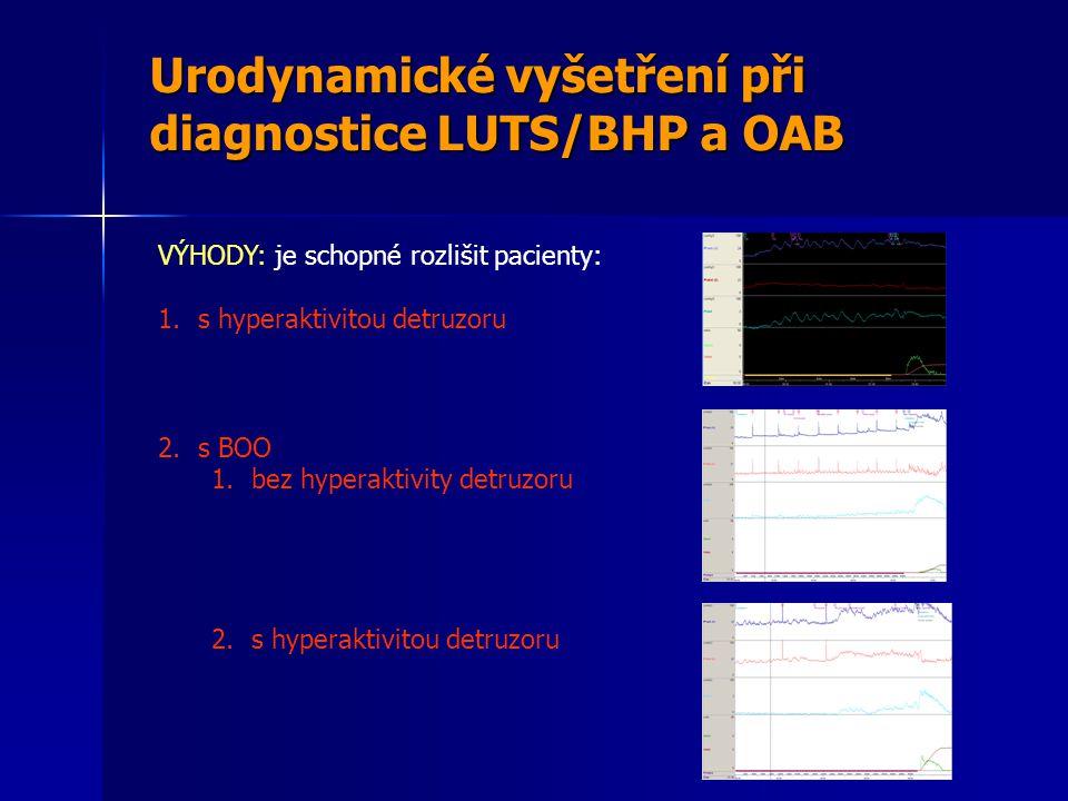 Urodynamické vyšetření při diagnostice LUTS/BHP a OAB VÝHODY: je schopné rozlišit pacienty: 1.s hyperaktivitou detruzoru 2.s BOO 1.bez hyperaktivity detruzoru 2.s hyperaktivitou detruzoru