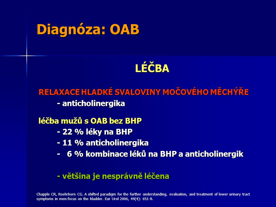Diagnóza: OAB LÉČBA RELAXACE HLADKÉ SVALOVINY MOČOVÉHO MĚCHÝŘE - anticholinergika léčba mužů s OAB bez BHP - 22 % léky na BHP - 11 % anticholinergika - 6 % kombinace léků na BHP a anticholinergik - většina je nesprávně léčena Chapple CR, Roehrborn CG.