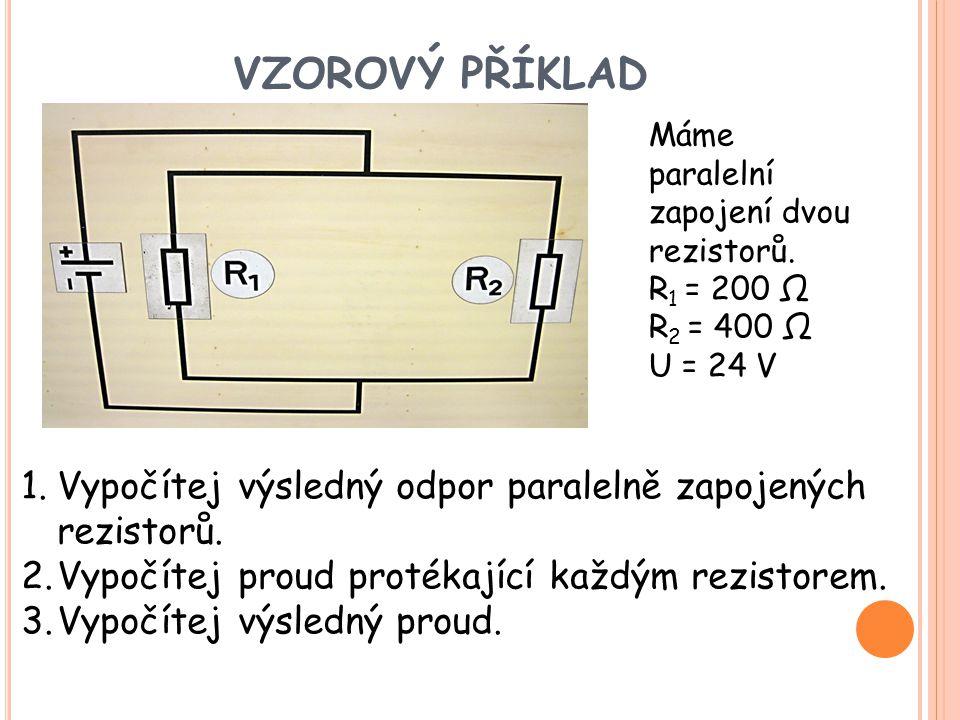 VZOROVÝ PŘÍKLAD Máme paralelní zapojení dvou rezistorů. R 1 = 200 Ω R 2 = 400 Ω U = 24 V 1.Vypočítej výsledný odpor paralelně zapojených rezistorů. 2.
