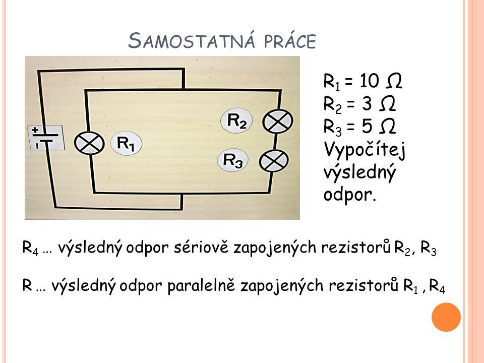 S AMOSTATNÁ PRÁCE R 1 = 10 Ω R 2 = 3 Ω R 3 = 5 Ω Vypočítej výsledný odpor. R 4 … výsledný odpor sériově zapojených rezistorů R 2, R 3 R … výsledný odp