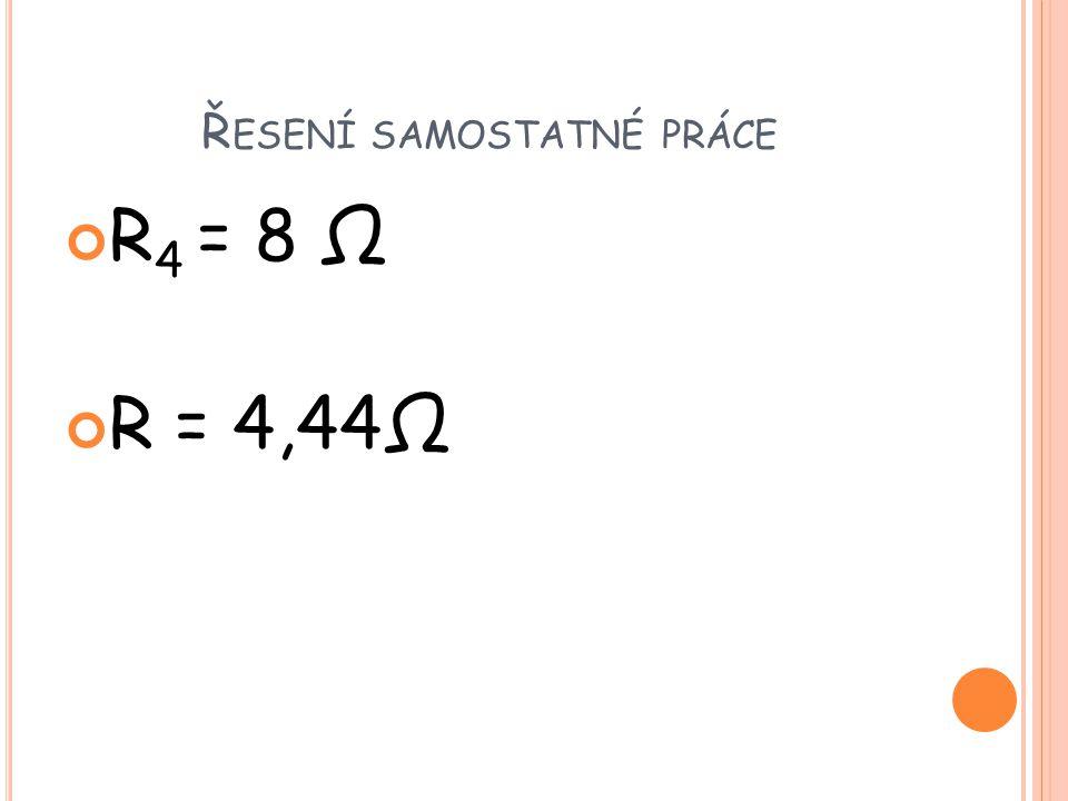 Ř ESENÍ SAMOSTATNÉ PRÁCE R 4 = 8 Ω R = 4,44Ω