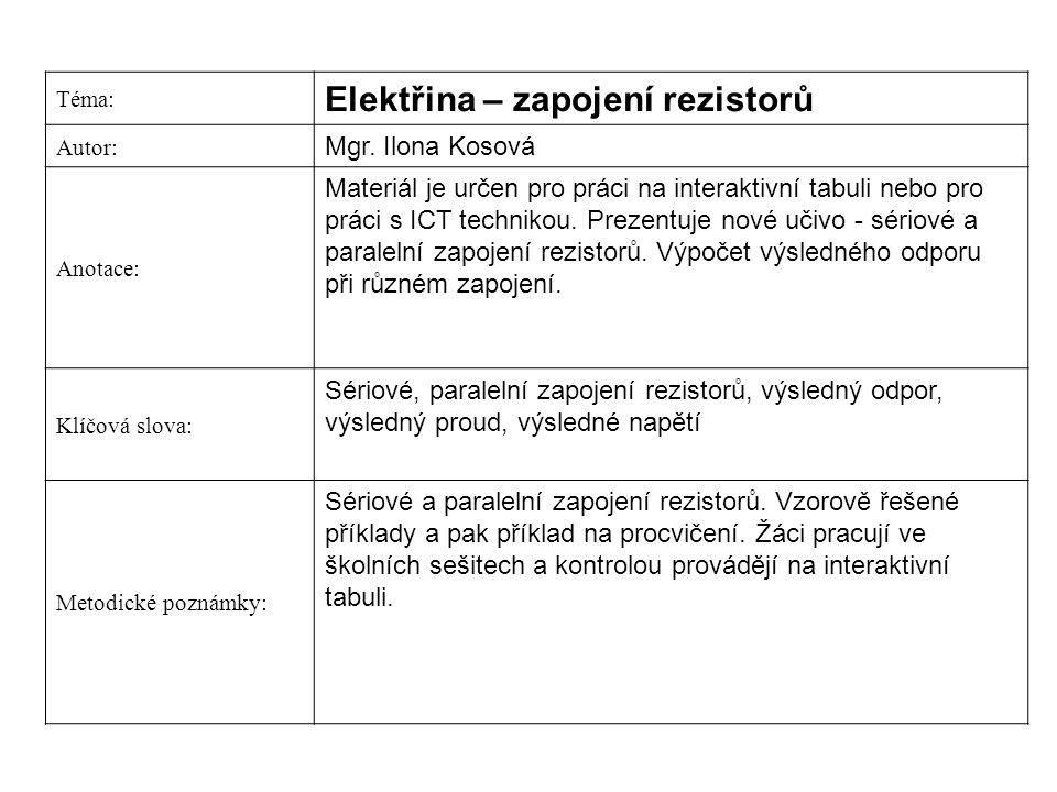 Téma: Elektřina – zapojení rezistorů Autor: Mgr. Ilona Kosová Anotace: Materiál je určen pro práci na interaktivní tabuli nebo pro práci s ICT technik