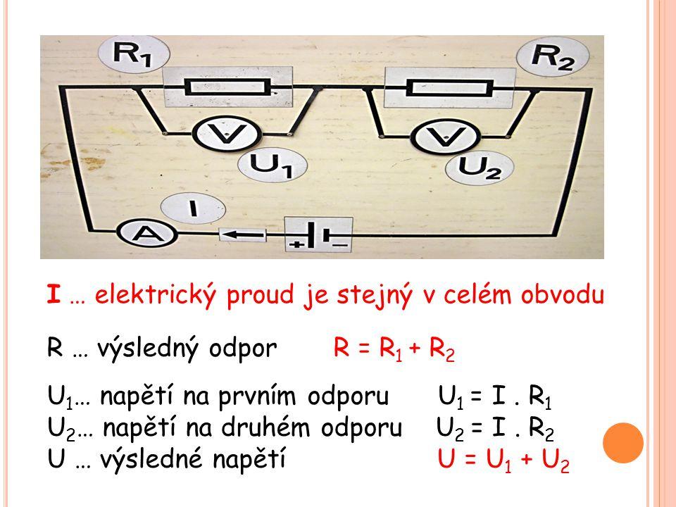 I … elektrický proud je stejný v celém obvodu R … výsledný odpor R = R 1 + R 2 U 1 … napětí na prvním odporu U 1 = I. R 1 U 2 … napětí na druhém odpor