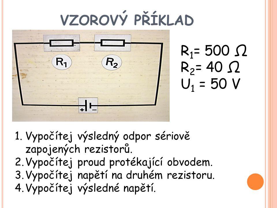 VZOROVÝ PŘÍKLAD R 1 = 500 Ω R 2 = 40 Ω U 1 = 50 V 1.Vypočítej výsledný odpor sériově zapojených rezistorů. 2.Vypočítej proud protékající obvodem. 3.Vy