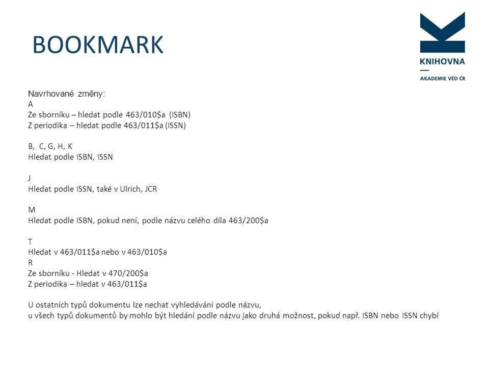BOOKMARK Navrhované změny: A Ze sborníku – hledat podle 463/010$a (ISBN) Z periodika – hledat podle 463/011$a (ISSN) B, C, G, H, K Hledat podle ISBN, ISSN J Hledat podle ISSN, také v Ulrich, JCR M Hledat podle ISBN, pokud není, podle názvu celého díla 463/200$a T Hledat v 463/011$a nebo v 463/010$a R Ze sborníku - Hledat v 470/200$a Z periodika – hledat v 463/011$a U ostatních typů dokumentu lze nechat vyhledávání podle názvu, u všech typů dokumentů by mohlo být hledání podle názvu jako druhá možnost, pokud např.