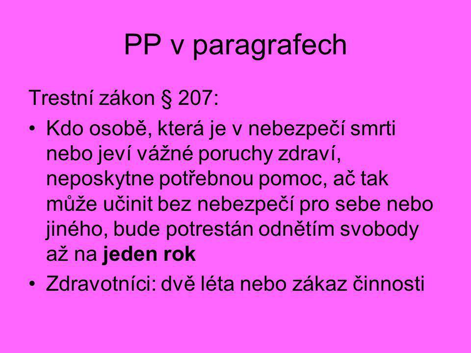PP v paragrafech Trestní zákon § 207: •Kdo osobě, která je v nebezpečí smrti nebo jeví vážné poruchy zdraví, neposkytne potřebnou pomoc, ač tak může u