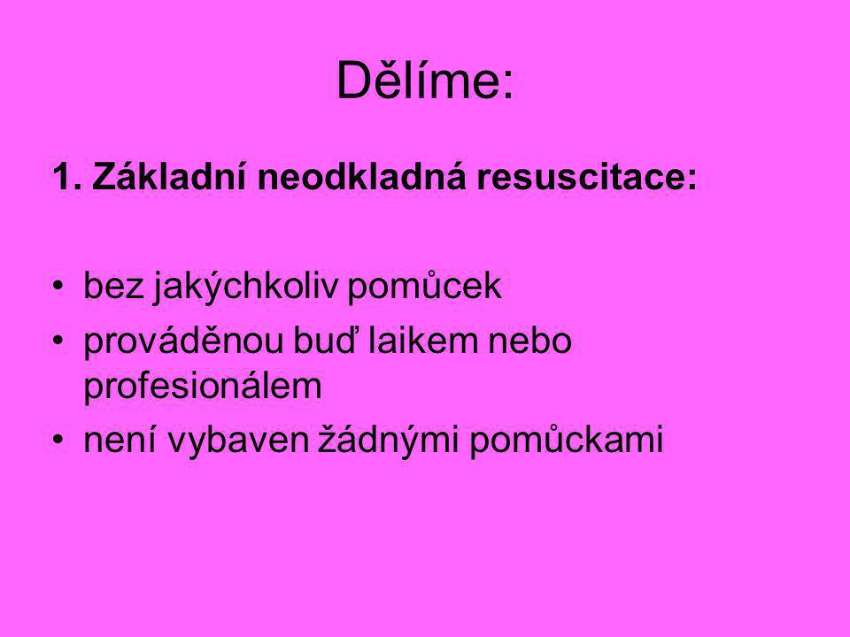 Dělíme: 1. Základní neodkladná resuscitace: •bez jakýchkoliv pomůcek •prováděnou buď laikem nebo profesionálem •není vybaven žádnými pomůckami