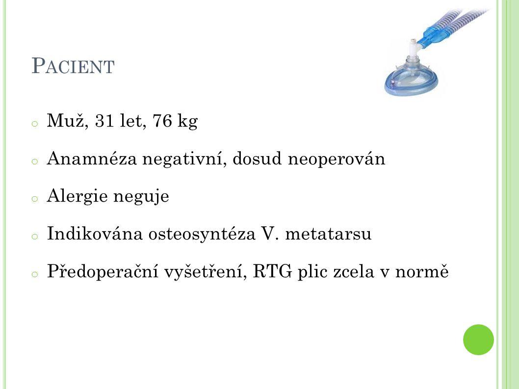 P ACIENT o Muž, 31 let, 76 kg o Anamnéza negativní, dosud neoperován o Alergie neguje o Indikována osteosyntéza V.