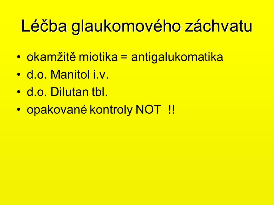 Léčba glaukomového záchvatu •okamžitě miotika = antigalukomatika •d.o. Manitol i.v. •d.o. Dilutan tbl. •opakované kontroly NOT !!
