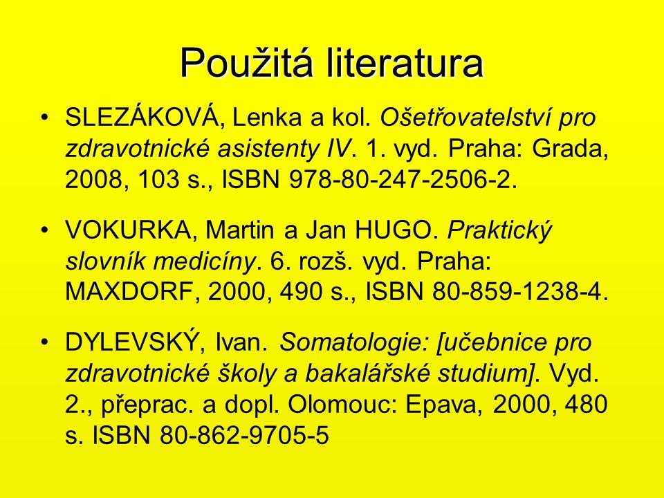 Použitá literatura •SLEZÁKOVÁ, Lenka a kol. Ošetřovatelství pro zdravotnické asistenty IV. 1. vyd. Praha: Grada, 2008, 103 s., ISBN 978-80-247-2506-2.