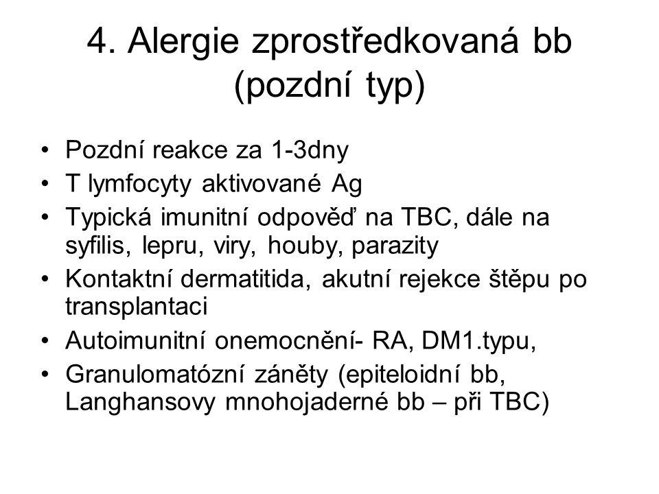 4. Alergie zprostředkovaná bb (pozdní typ) •Pozdní reakce za 1-3dny •T lymfocyty aktivované Ag •Typická imunitní odpověď na TBC, dále na syfilis, lepr