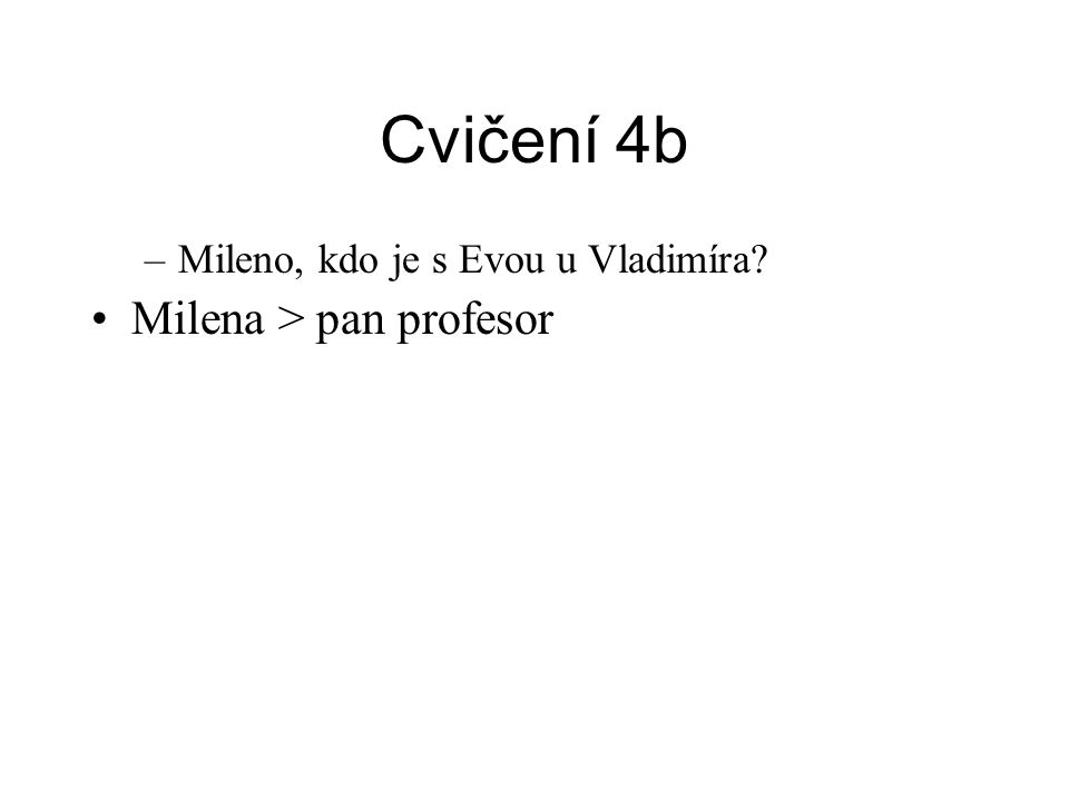 Cvičení 4b –Mileno, kdo je s Evou u Vladimíra? •Milena > pan profesor