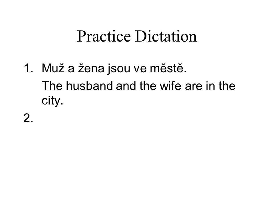 Practice Dictation 1.Muž a žena jsou ve městě. The husband and the wife are in the city. 2.