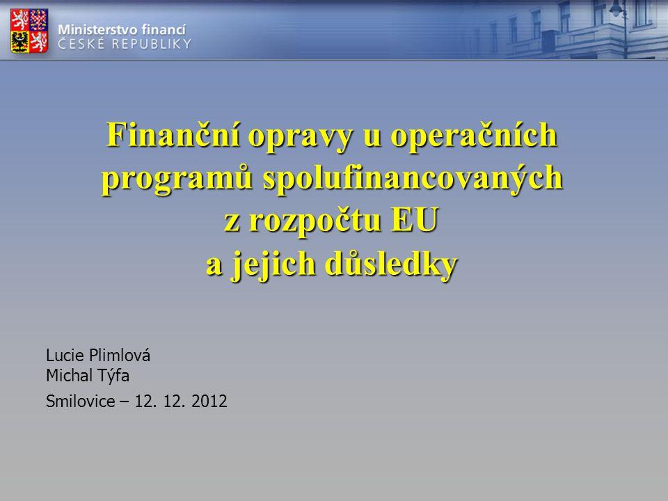 Finanční opravy u operačních programů spolufinancovaných z rozpočtu EU a jejich důsledky Lucie Plimlová Michal Týfa Smilovice – 12. 12. 2012