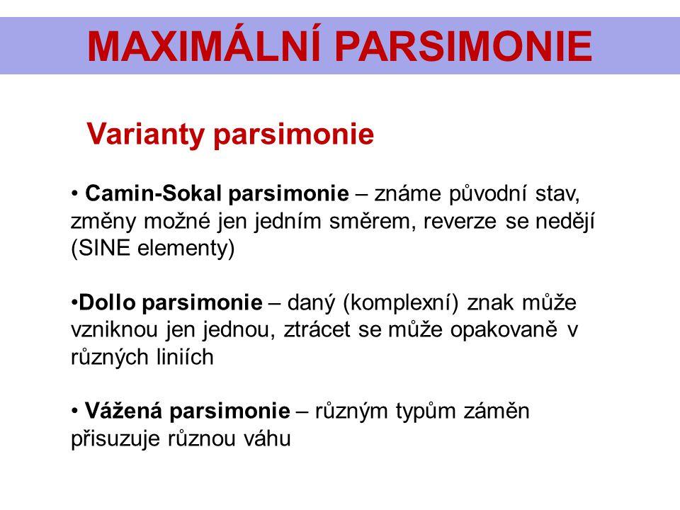 MAXIMÁLNÍ PARSIMONIE Varianty parsimonie • Camin-Sokal parsimonie – známe původní stav, změny možné jen jedním směrem, reverze se nedějí (SINE elementy) •Dollo parsimonie – daný (komplexní) znak může vzniknou jen jednou, ztrácet se může opakovaně v různých liniích • Vážená parsimonie – různým typům záměn přisuzuje různou váhu