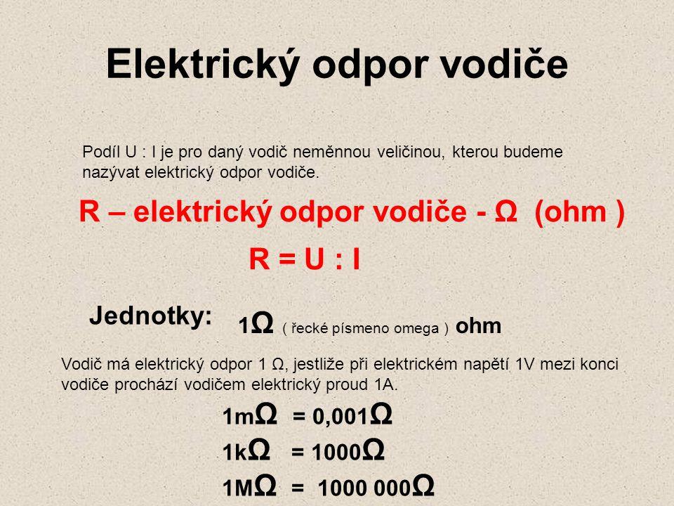 Elektrický odpor vodiče Podíl U : I je pro daný vodič neměnnou veličinou, kterou budeme nazývat elektrický odpor vodiče. R – elektrický odpor vodiče -