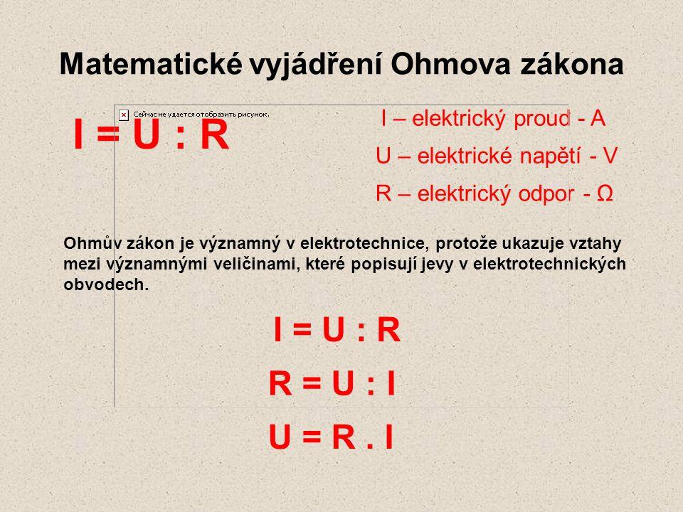 Matematické vyjádření Ohmova zákona I = U : R Ohmův zákon je významný v elektrotechnice, protože ukazuje vztahy mezi významnými veličinami, které popi